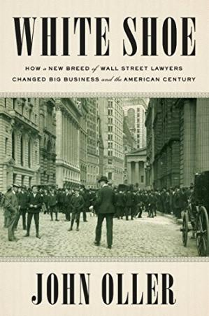 Book cover White Shoe: How a New Breed of Wall Street Lawyers Changed Big Business and the American Century