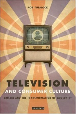 غلاف الكتاب Television and Consumer Culture: Britain and the Transformation of Modernity