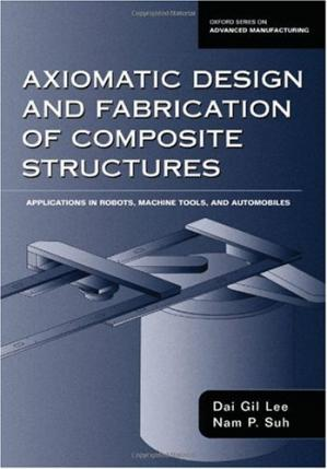 A capa do livro Axiomatic Design and Fabrication of Composite Structures: Applications in Robots, Machine Tools, and Automobiles (Oxford Series on Advanced Manufacturing)
