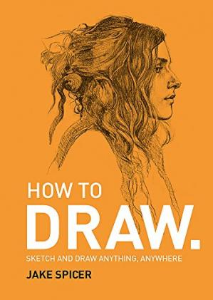 表紙 How To Draw: Sketch and draw anything, anywhere with this inspiring and practical handbook