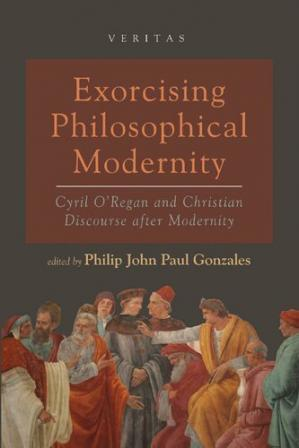 Book cover Exorcising Philosophical Modernity: Cyril O'Regan and Christian Discourse after Modernity (Veritas)