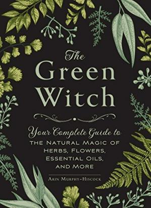 A capa do livro The Green Witch: Your Complete Guide to the Natural Magic of Herbs, Flowers, Essential Oils, and More