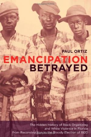 Book cover Emancipation Betrayed: The Hidden History of Black Organizing and White Violence in Florida from Reconstruction to the Bloody Election of 1920 (American Crossroads)