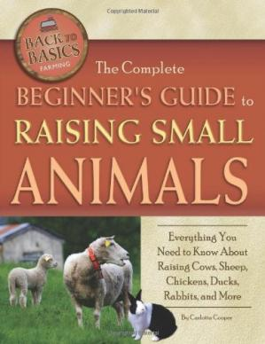 Okładka książki The Complete Beginners Guide to Raising Small Animals: Everything You Need to Know About Raising Cows, Sheep, Chickens, Ducks, Rabbits, and More