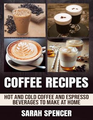 Book cover Coffee Recipes: Hot and Cold Coffee and Espresso Beverages to Make at Home