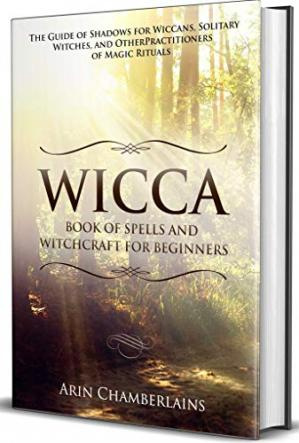 Book cover Wicca - Book of Spells and Witchcraft for Beginners: The Guide of Shadows for Wiccans, Solitary Witches, and Other Practitioners of Magic Rituals