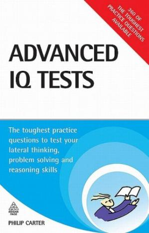 Book cover Advanced IQ Tests: The Toughest Practice Questions to Test Your Lateral Thinking, Problem Solving and Reasoning Skills (Testing Series)