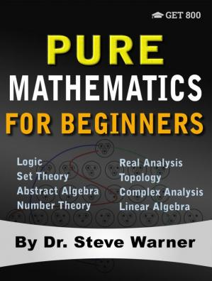 Book cover Pure Mathematics for Beginners: A Rigorous Introduction to Logic, Set Theory, Abstract Algebra, Number Theory, Real Analysis, Topology, Complex Analysis, and Linear Algebra