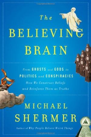 Book cover The Believing Brain: From Ghosts and Gods to Politics and Conspiracies---How We Construct Beliefs and Reinforce Them as Truths