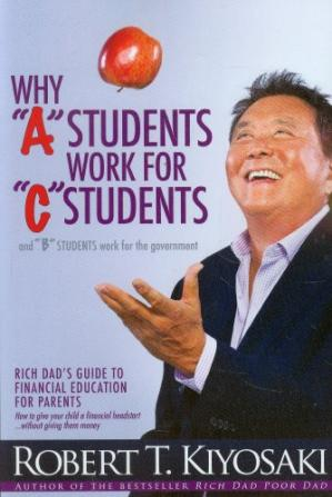 "Обложка книги Why ""A"" Students Work for ""C"" Students and Why ""B"" Students Work for the Government: Rich Dad's Guide to Financial Education for Parents"