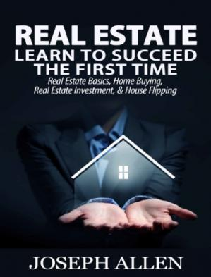 Book cover Real Estate: Learn to Succeed the First Time: Real Estate Basics, Home Buying, Real Estate Investment & House Flipping