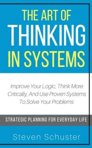 Sampul buku The Art Of Thinking In Systems: Improve Your Logic, Think More Critically, And Use Proven Systems To Solve Your Problems
