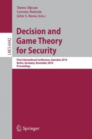 Book cover Decision and Game Theory for Security: First International Conference, GameSec 2010, Berlin, Germany, November 22-23, 2010. Proceedings