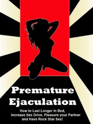 Book cover Premature Ejaculation - How to Last Longer in Bed, Increase Sex Drive, Pleasure your Partner, and have Rock Star Sex