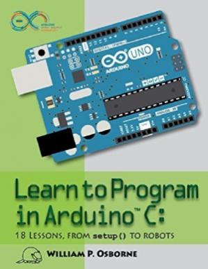 Book cover Learn to Program in Arduino C.  18 Lessons, From setup() to Robots