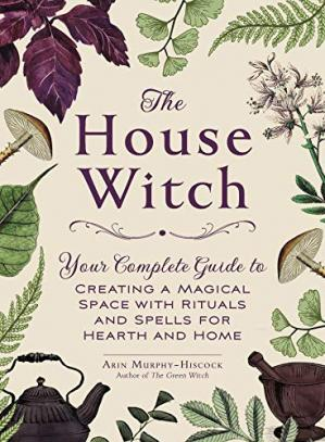 Обкладинка книги The House Witch: Your Complete Guide to Creating a Magical Space with Rituals and Spells for Hearth and Home