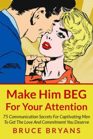 Book cover Make him beg for your attention: 75 communication secrets for captivating men to get the love and commitment you deserve