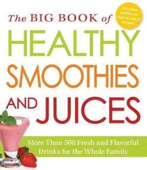 Couverture du livre The Big Book of Healthy Smoothies and Juices: More Than 500 Fresh and Flavorful Drinks for the Whole Family